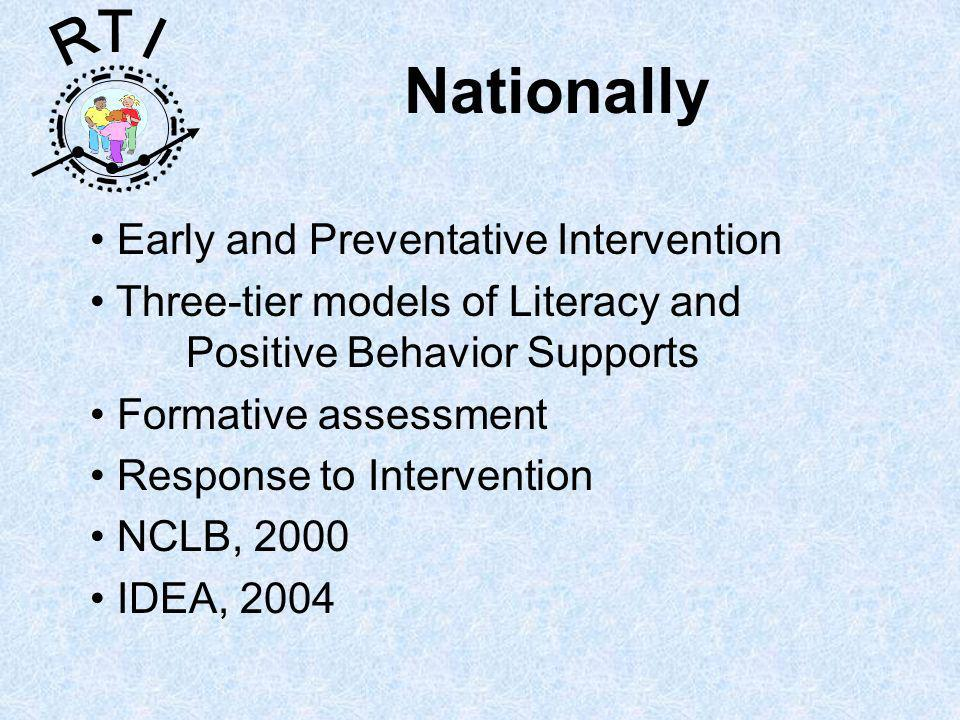 R T I Nationally Early and Preventative Intervention Three-tier models of Literacy and Positive Behavior Supports Formative assessment Response to Intervention NCLB, 2000 IDEA, 2004