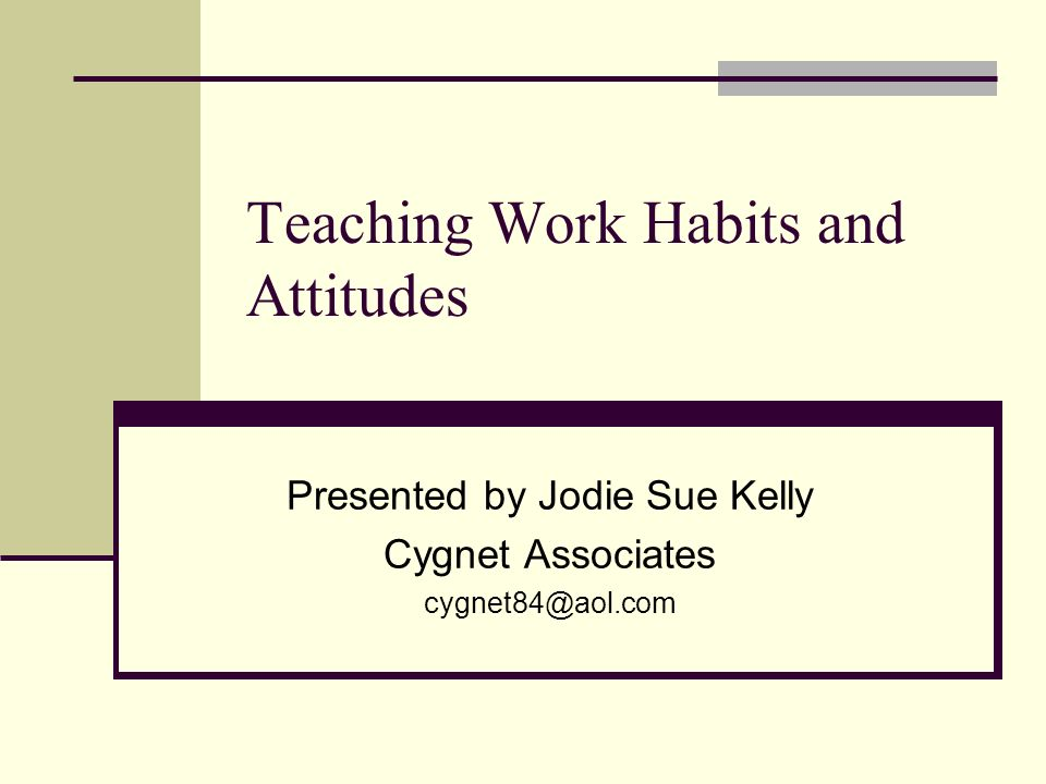 Teaching Work Habits and Attitudes Presented by Jodie Sue Kelly Cygnet Associates cygnet84@aol.com