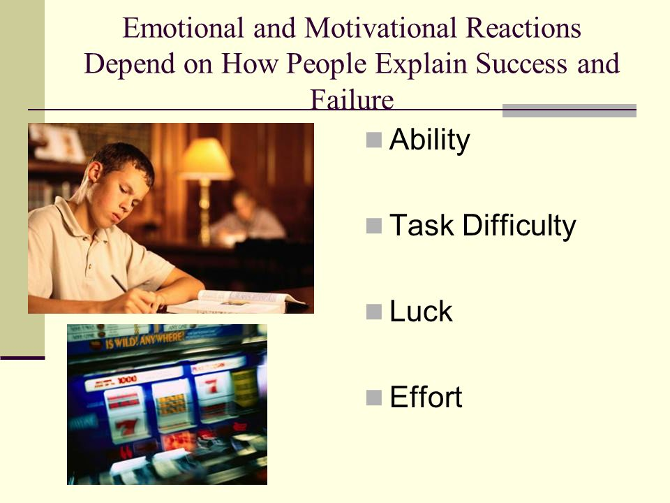 Emotional and Motivational Reactions Depend on How People Explain Success and Failure Ability Task Difficulty Luck Effort