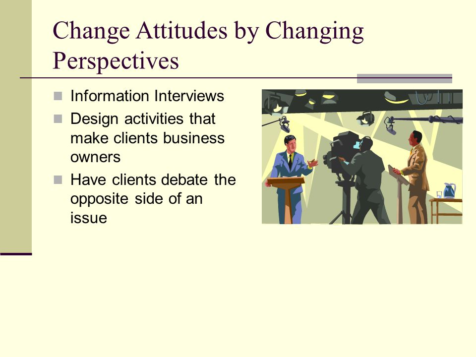 Change Attitudes by Changing Perspectives Information Interviews Design activities that make clients business owners Have clients debate the opposite