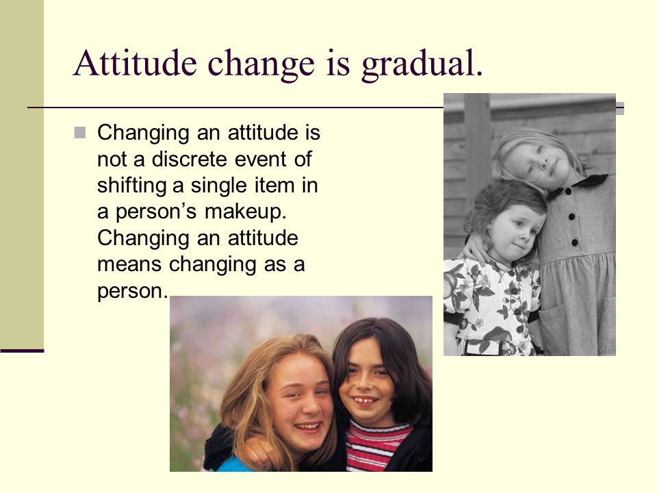 Attitude change is gradual. Changing an attitude is not a discrete event of shifting a single item in a persons makeup. Changing an attitude means cha