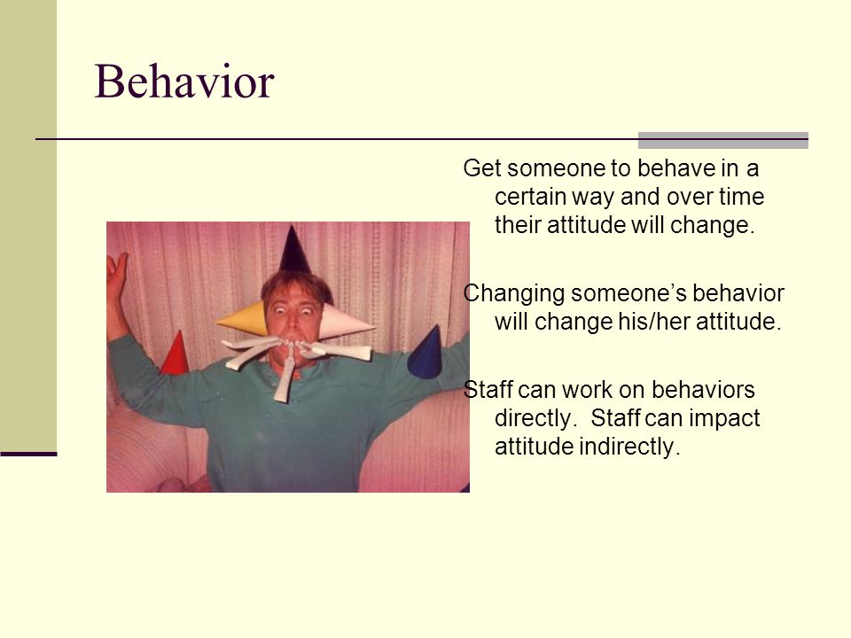 Behavior Get someone to behave in a certain way and over time their attitude will change. Changing someones behavior will change his/her attitude. Sta