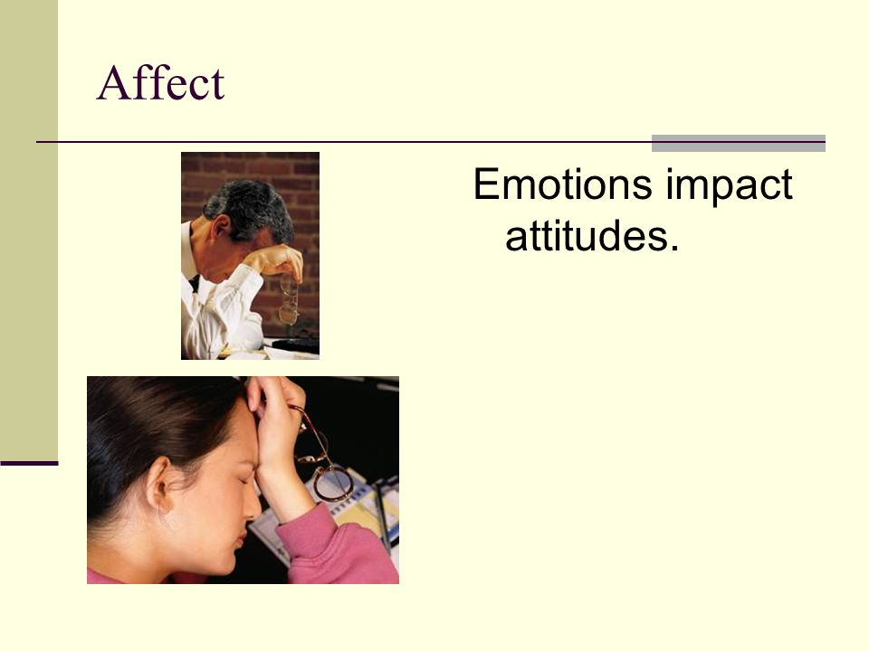 Affect Emotions impact attitudes.