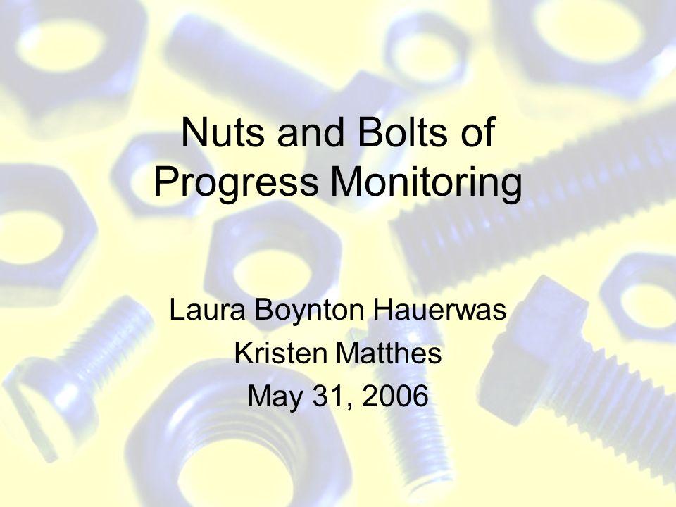 Nuts and Bolts of Progress Monitoring Laura Boynton Hauerwas Kristen Matthes May 31, 2006