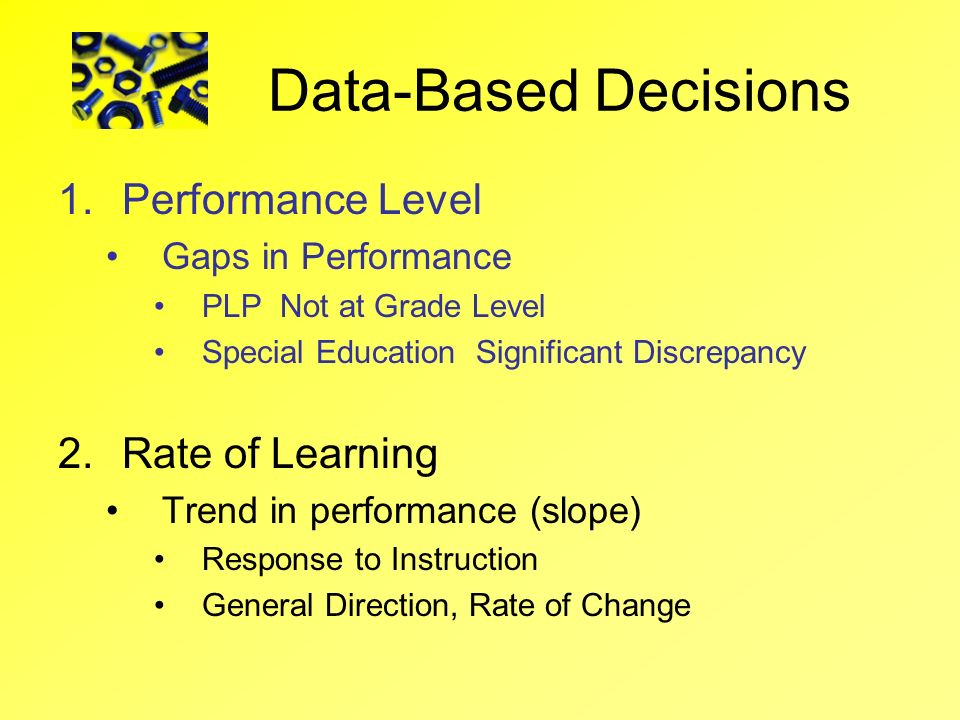 Data-Based Decisions 1.Performance Level Gaps in Performance PLP Not at Grade Level Special Education Significant Discrepancy 2.Rate of Learning Trend
