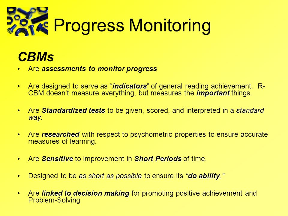 Progress Monitoring CBMs Are assessments to monitor progress indicators importantAre designed to serve as indicators of general reading achievement. R