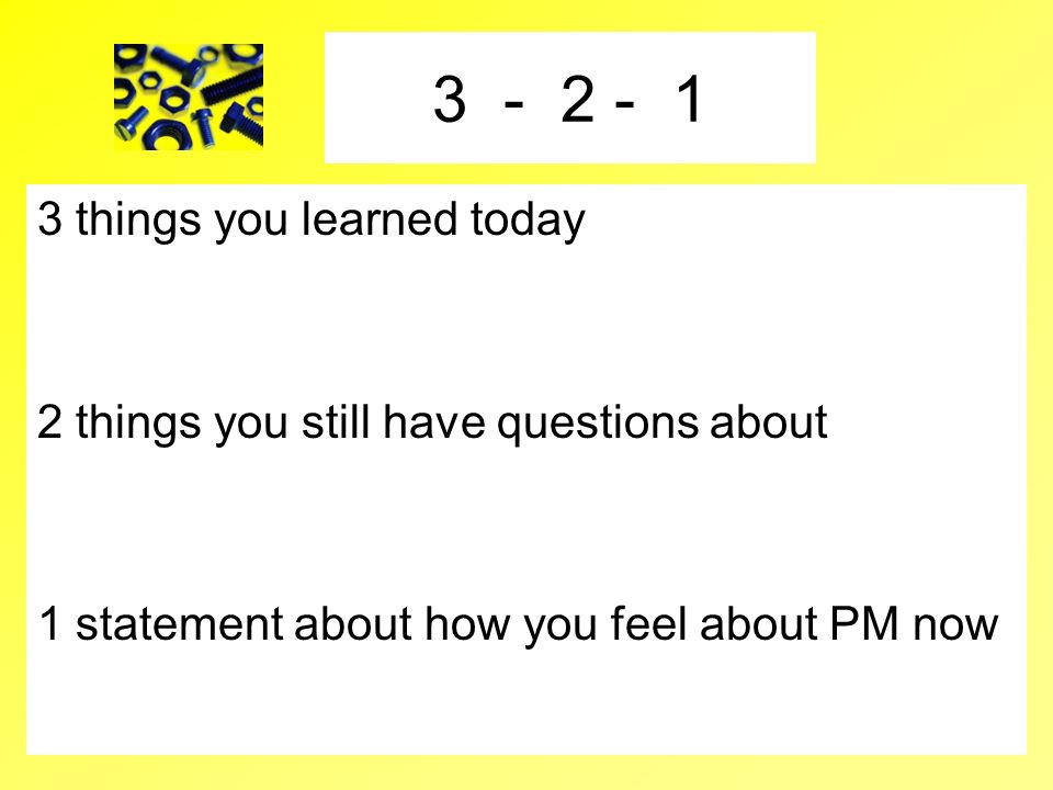 3 - 2 - 1 3 things you learned today 2 things you still have questions about 1 statement about how you feel about PM now