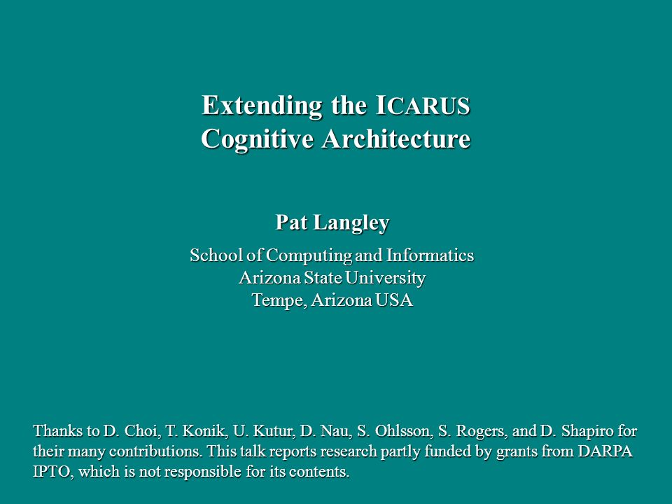 Pat Langley School of Computing and Informatics Arizona State University Tempe, Arizona USA Extending the I CARUS Cognitive Architecture Thanks to D.