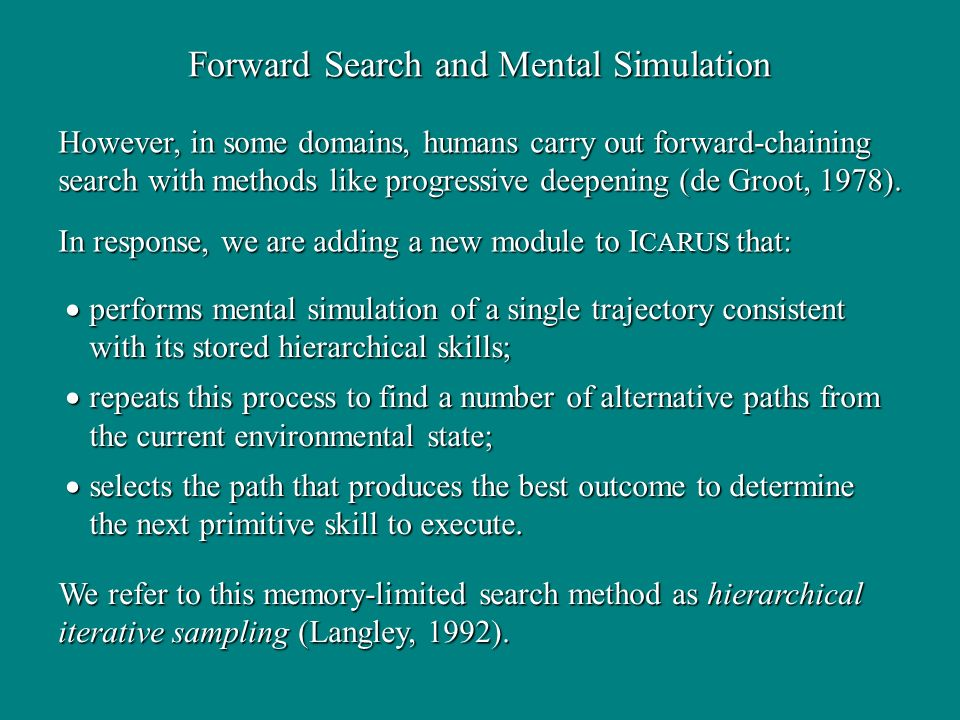 Forward Search and Mental Simulation However, in some domains, humans carry out forward-chaining search with methods like progressive deepening (de Groot, 1978).
