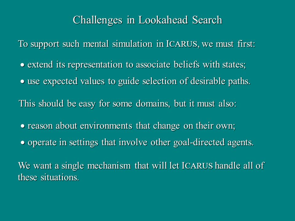 Challenges in Lookahead Search To support such mental simulation in I CARUS, we must first: extend its representation to associate beliefs with states; extend its representation to associate beliefs with states; use expected values to guide selection of desirable paths.