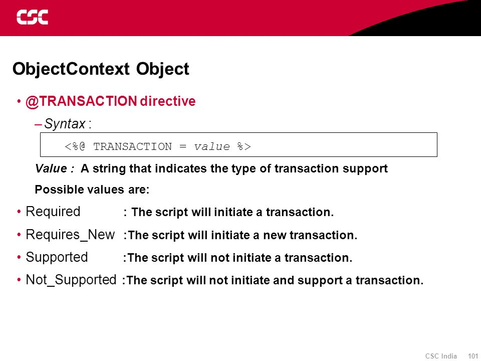 CSC India 101 ObjectContext Object @TRANSACTION directive –Syntax : Value : A string that indicates the type of transaction support Possible values ar