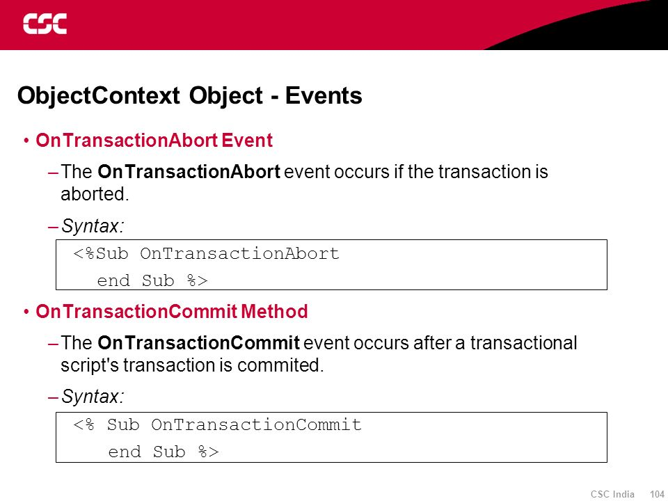 CSC India 104 ObjectContext Object - Events OnTransactionAbort Event –The OnTransactionAbort event occurs if the transaction is aborted. –Syntax: <%Su