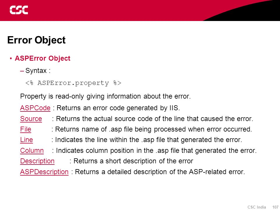 CSC India 107 Error Object ASPError Object –Syntax : Property is read-only giving information about the error. ASPCodeASPCode : Returns an error code