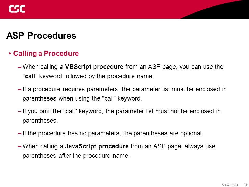 CSC India 19 ASP Procedures Calling a Procedure –When calling a VBScript procedure from an ASP page, you can use the