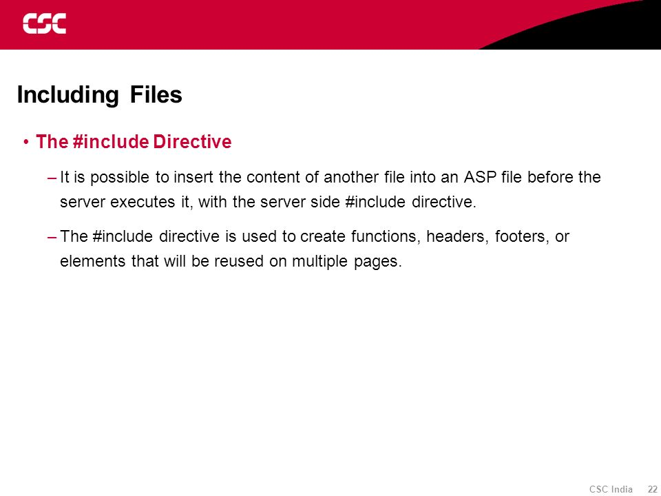 CSC India 22 Including Files The #include Directive –It is possible to insert the content of another file into an ASP file before the server executes