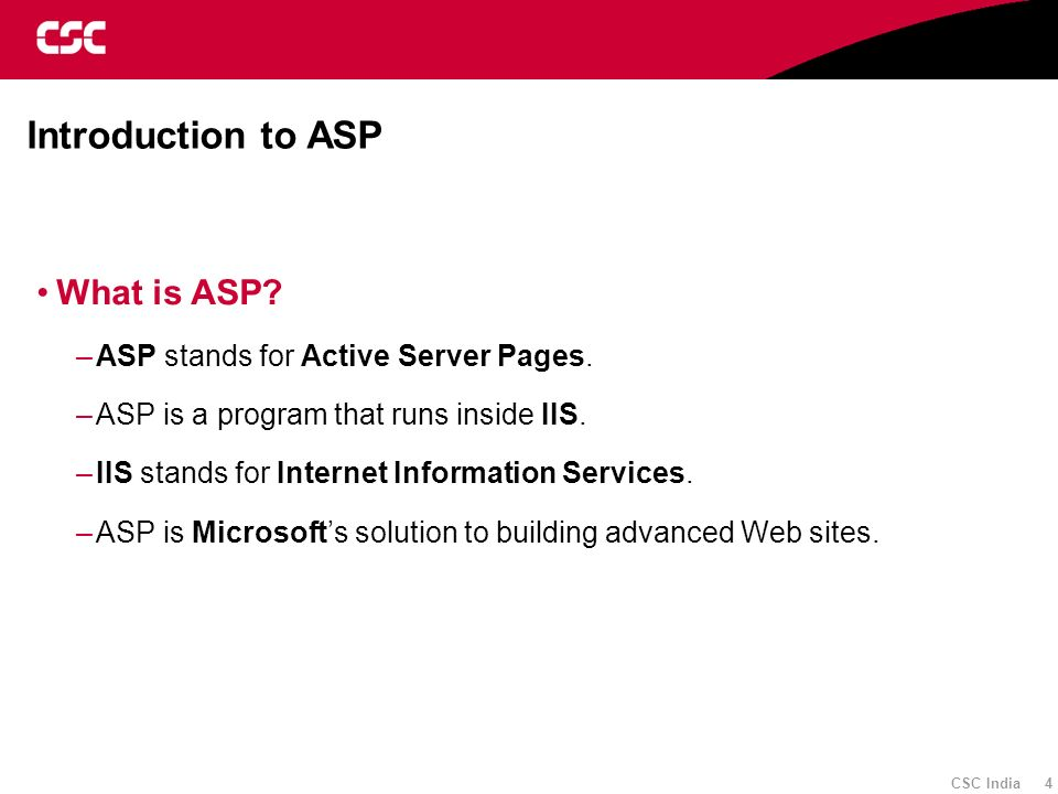 CSC India 4 Introduction to ASP What is ASP? –ASP stands for Active Server Pages. –ASP is a program that runs inside IIS. –IIS stands for Internet Inf