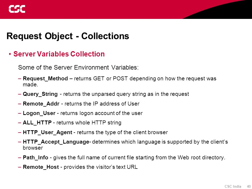 CSC India 40 Request Object - Collections Server Variables Collection Some of the Server Environment Variables: –Request_Method – returns GET or POST
