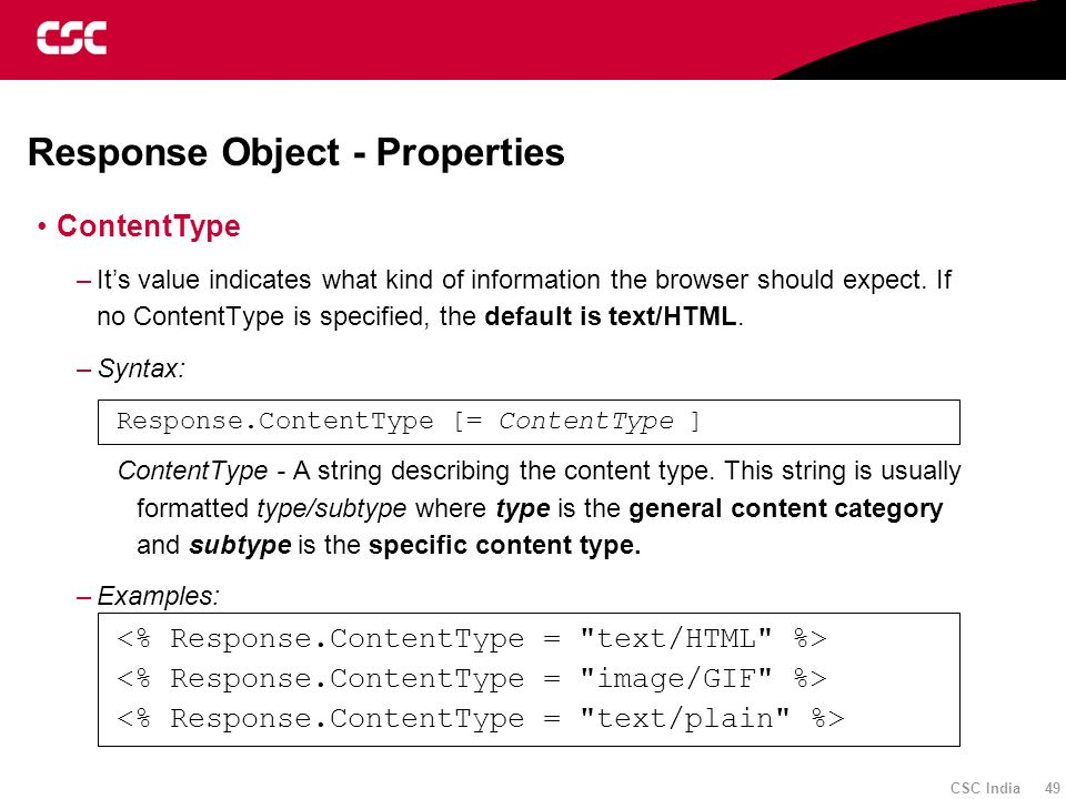 CSC India 49 Response Object - Properties ContentType –Its value indicates what kind of information the browser should expect. If no ContentType is sp