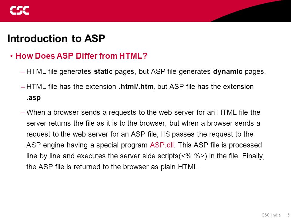 CSC India 5 Introduction to ASP How Does ASP Differ from HTML? –HTML file generates static pages, but ASP file generates dynamic pages. –HTML file has