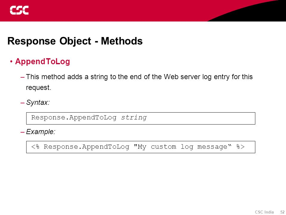 CSC India 52 Response Object - Methods AppendToLog –This method adds a string to the end of the Web server log entry for this request. –Syntax: Respon