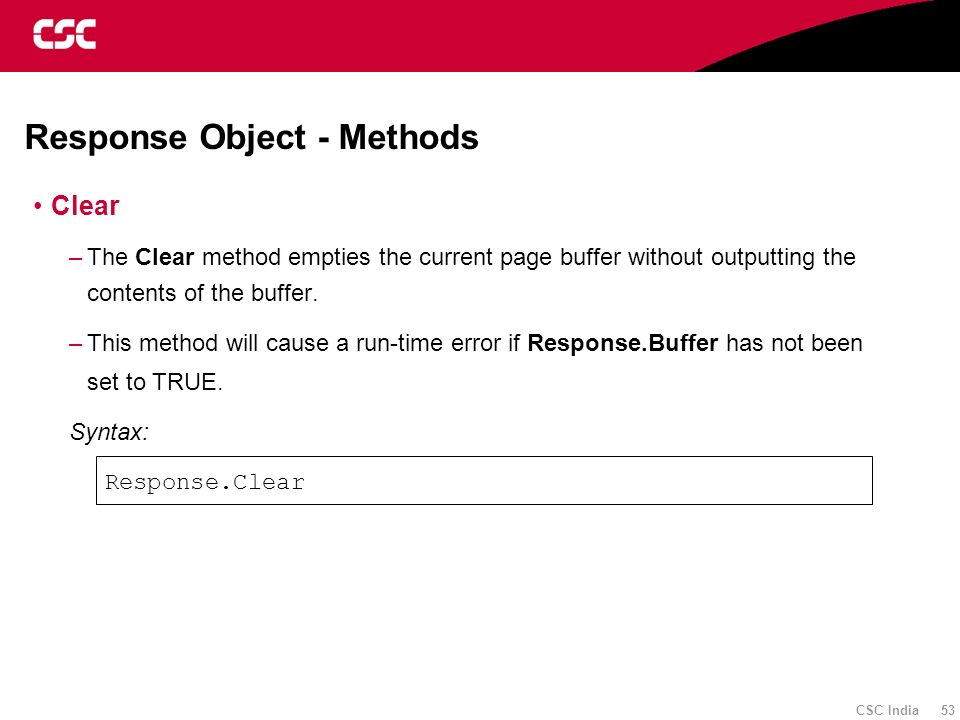 CSC India 53 Response Object - Methods Clear –The Clear method empties the current page buffer without outputting the contents of the buffer. –This me