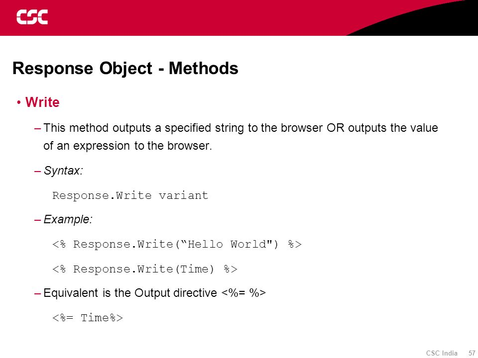 CSC India 57 Response Object - Methods Write –This method outputs a specified string to the browser OR outputs the value of an expression to the brows