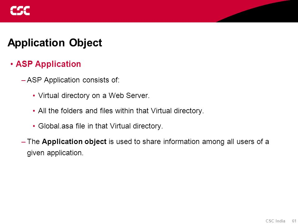 CSC India 61 Application Object ASP Application –ASP Application consists of: Virtual directory on a Web Server. All the folders and files within that