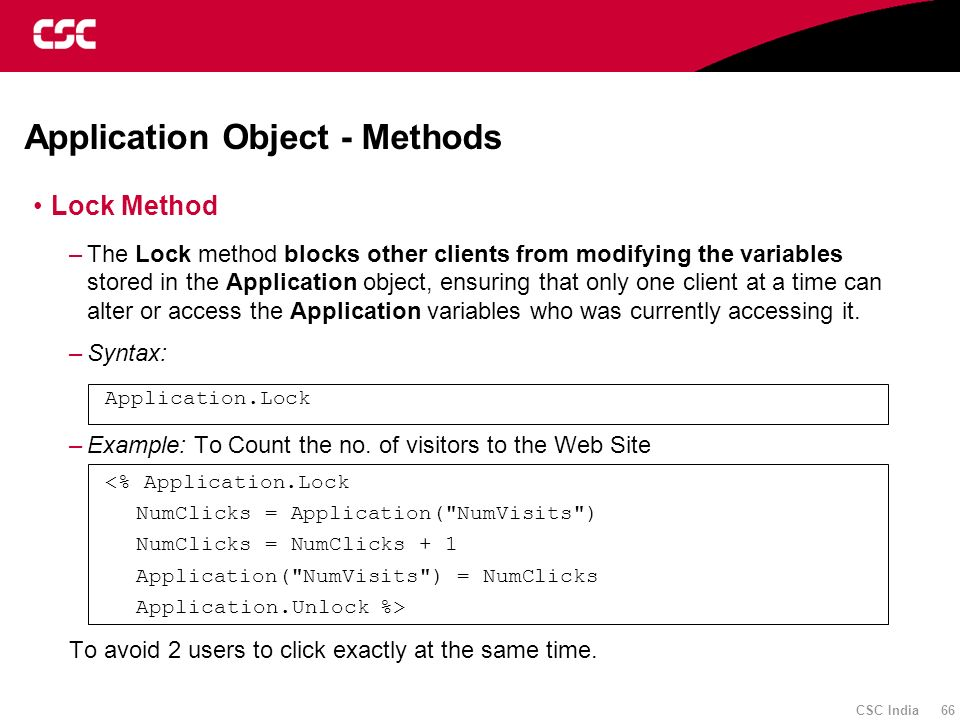 CSC India 66 Application Object - Methods Lock Method –The Lock method blocks other clients from modifying the variables stored in the Application obj
