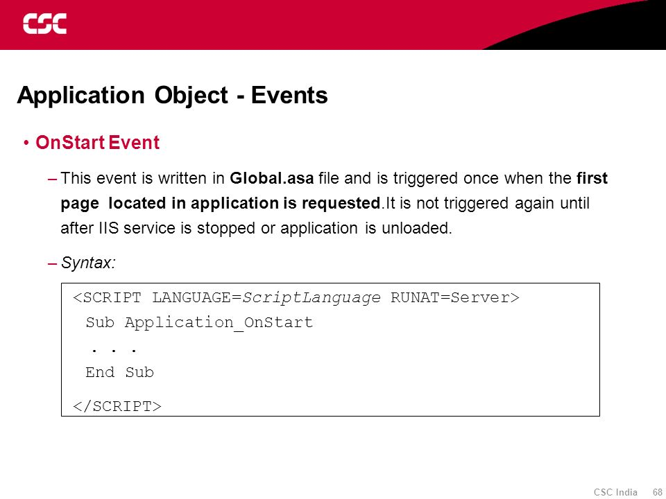 CSC India 68 Application Object - Events OnStart Event –This event is written in Global.asa file and is triggered once when the first page located in