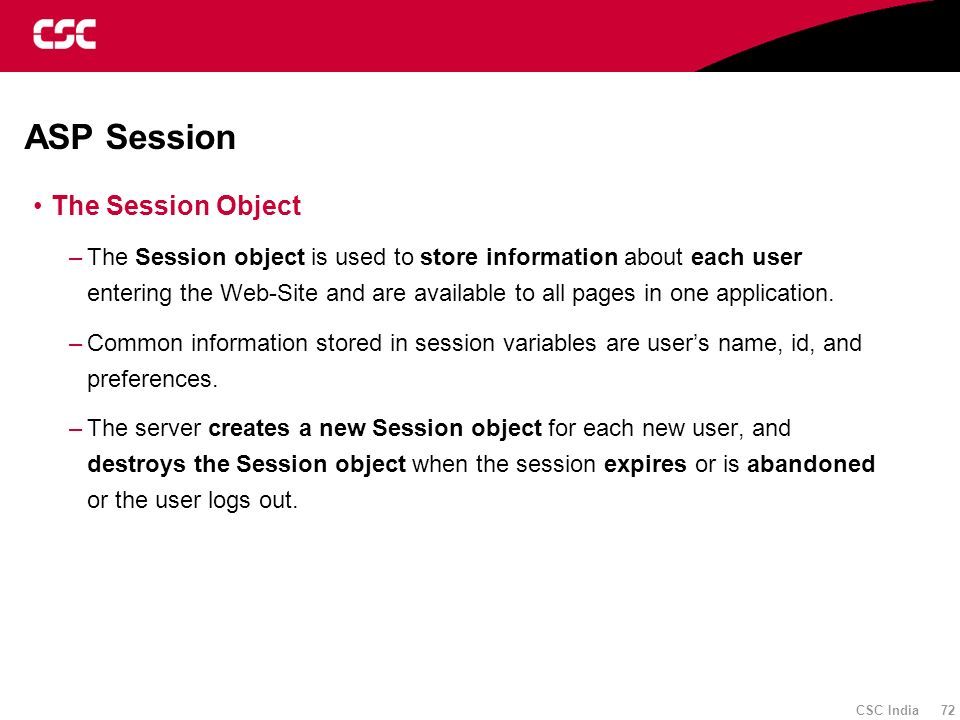 CSC India 72 ASP Session The Session Object –The Session object is used to store information about each user entering the Web-Site and are available t