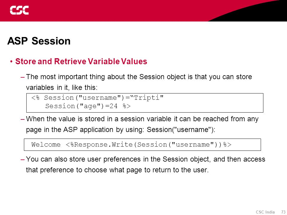 CSC India 73 ASP Session Store and Retrieve Variable Values –The most important thing about the Session object is that you can store variables in it,