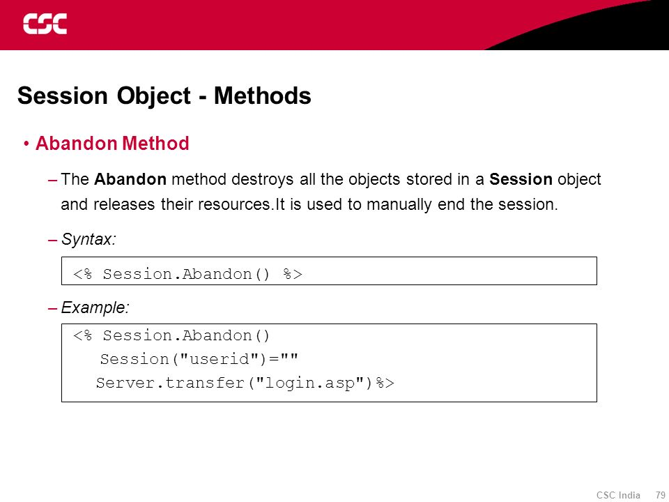 CSC India 79 Session Object - Methods Abandon Method –The Abandon method destroys all the objects stored in a Session object and releases their resour