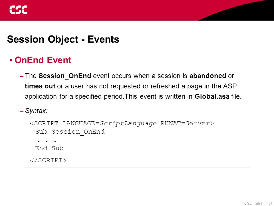 CSC India 81 Session Object - Events OnEnd Event –The Session_OnEnd event occurs when a session is abandoned or times out or a user has not requested