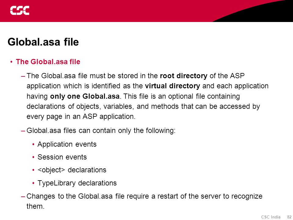 CSC India 82 Global.asa file The Global.asa file –The Global.asa file must be stored in the root directory of the ASP application which is identified