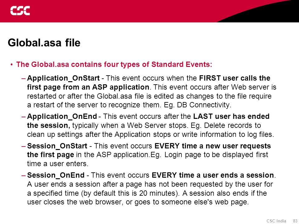 CSC India 83 Global.asa file The Global.asa contains four types of Standard Events: –Application_OnStart - This event occurs when the FIRST user calls