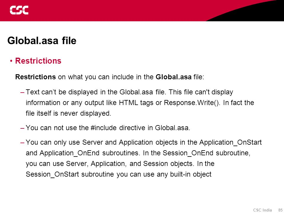 CSC India 85 Global.asa file Restrictions Restrictions on what you can include in the Global.asa file: –Text cant be displayed in the Global.asa file.