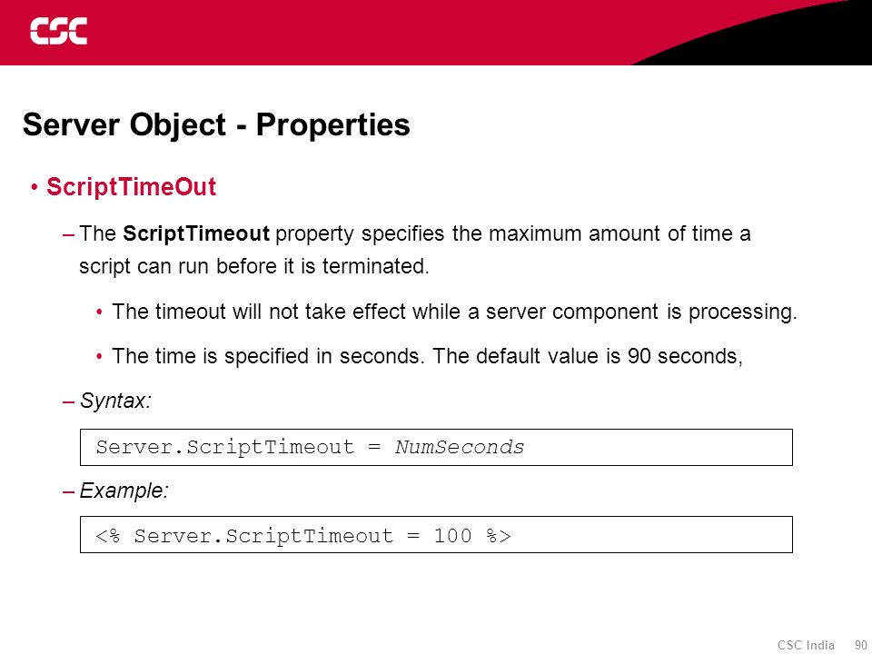 CSC India 90 Server Object - Properties ScriptTimeOut –The ScriptTimeout property specifies the maximum amount of time a script can run before it is t