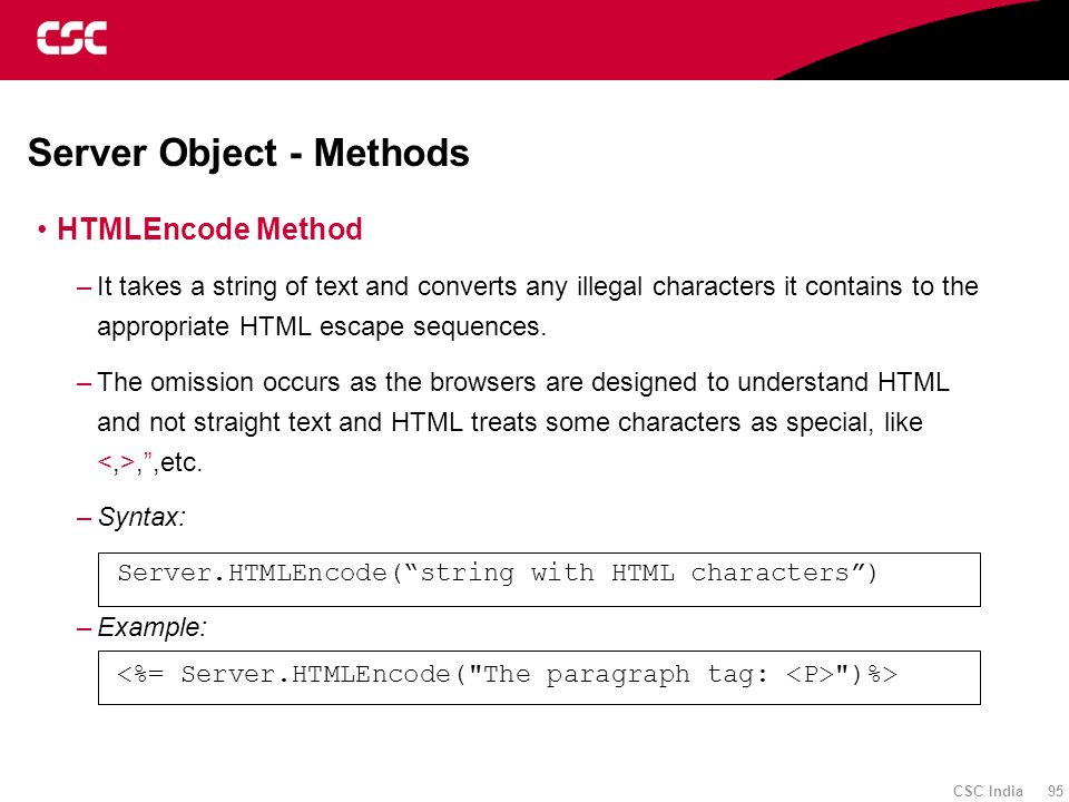 CSC India 95 Server Object - Methods HTMLEncode Method –It takes a string of text and converts any illegal characters it contains to the appropriate H