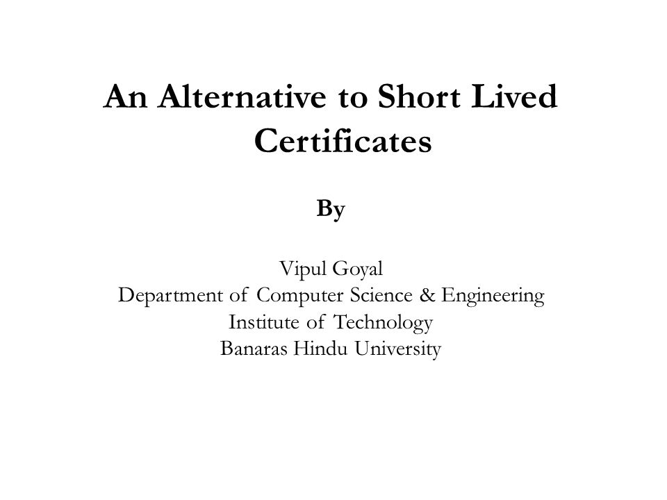An Alternative to Short Lived Certificates By Vipul Goyal Department of Computer Science & Engineering Institute of Technology Banaras Hindu University