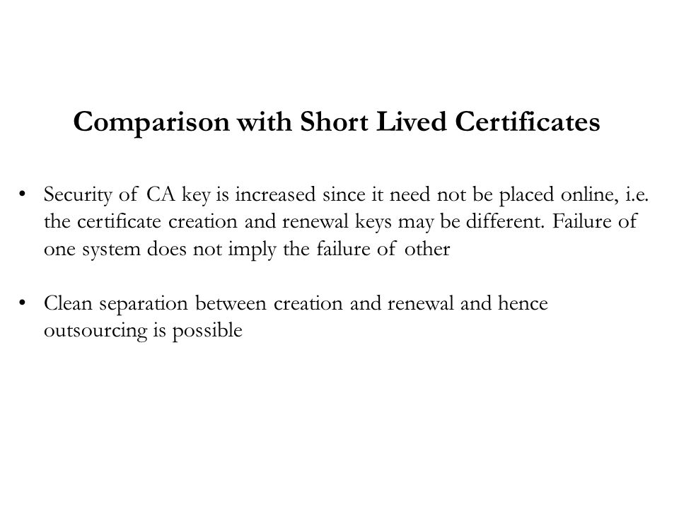 Comparison with Short Lived Certificates Security of CA key is increased since it need not be placed online, i.e.