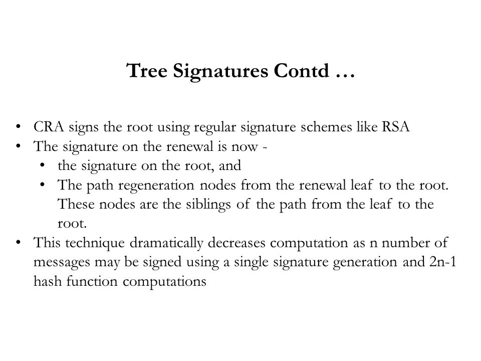 Tree Signatures Contd … CRA signs the root using regular signature schemes like RSA The signature on the renewal is now - the signature on the root, and The path regeneration nodes from the renewal leaf to the root.