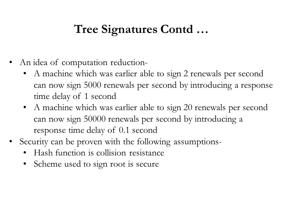 Tree Signatures Contd … An idea of computation reduction- A machine which was earlier able to sign 2 renewals per second can now sign 5000 renewals per second by introducing a response time delay of 1 second A machine which was earlier able to sign 20 renewals per second can now sign 50000 renewals per second by introducing a response time delay of 0.1 second Security can be proven with the following assumptions- Hash function is collision resistance Scheme used to sign root is secure
