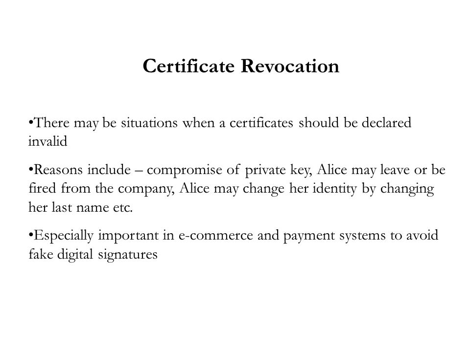 Certificate Revocation There may be situations when a certificates should be declared invalid Reasons include – compromise of private key, Alice may leave or be fired from the company, Alice may change her identity by changing her last name etc.