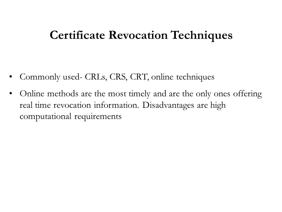 Commonly used- CRLs, CRS, CRT, online techniques Online methods are the most timely and are the only ones offering real time revocation information.