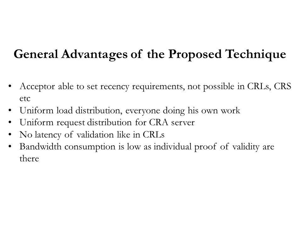 General Advantages of the Proposed Technique Acceptor able to set recency requirements, not possible in CRLs, CRS etc Uniform load distribution, everyone doing his own work Uniform request distribution for CRA server No latency of validation like in CRLs Bandwidth consumption is low as individual proof of validity are there