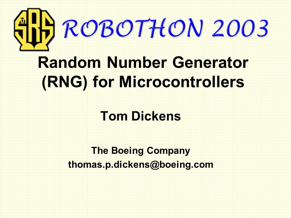 Random Number Generator (RNG) for Microcontrollers Tom Dickens The Boeing Company thomas.p.dickens@boeing.com