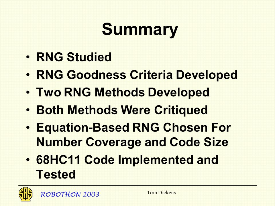 Tom Dickens Summary RNG Studied RNG Goodness Criteria Developed Two RNG Methods Developed Both Methods Were Critiqued Equation-Based RNG Chosen For Number Coverage and Code Size 68HC11 Code Implemented and Tested
