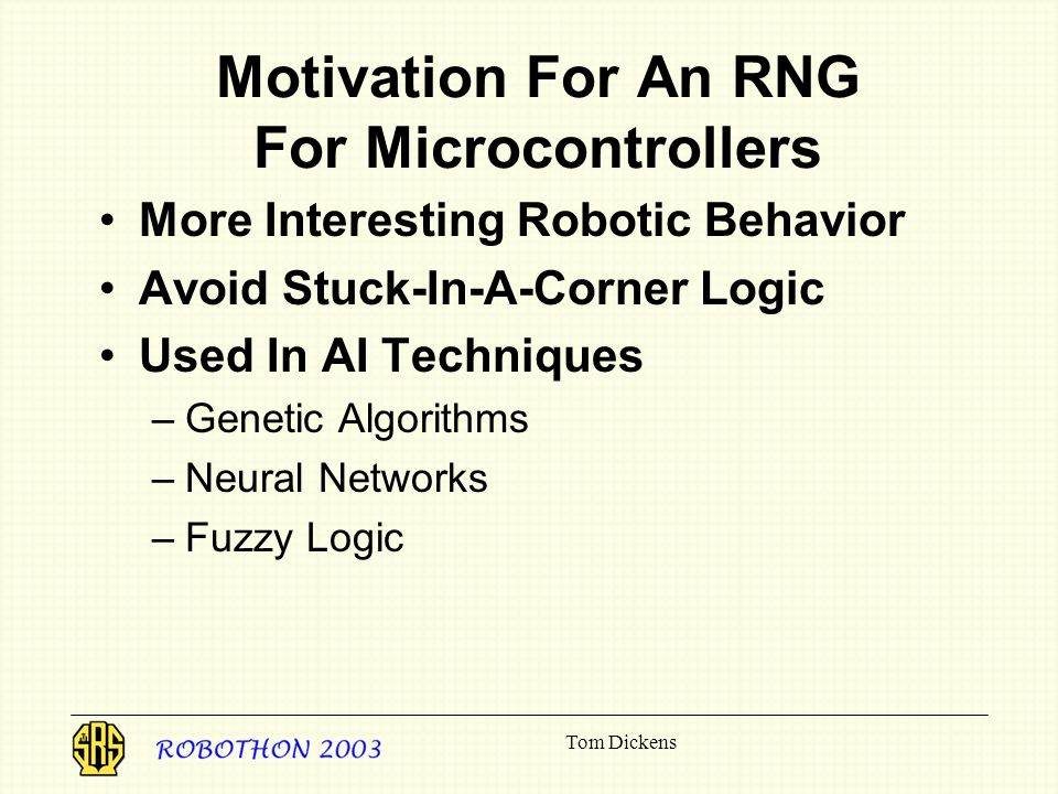 Tom Dickens Motivation For An RNG For Microcontrollers More Interesting Robotic Behavior Avoid Stuck-In-A-Corner Logic Used In AI Techniques –Genetic Algorithms –Neural Networks –Fuzzy Logic