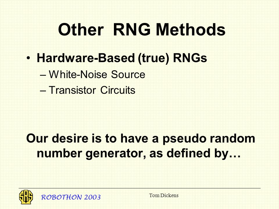 Tom Dickens Other RNG Methods Hardware-Based (true) RNGs –White-Noise Source –Transistor Circuits Our desire is to have a pseudo random number generator, as defined by…