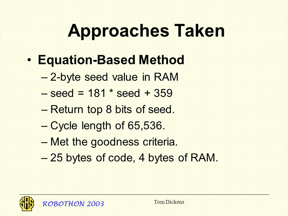 Tom Dickens Approaches Taken Equation-Based Method –2-byte seed value in RAM –seed = 181 * seed + 359 –Return top 8 bits of seed.